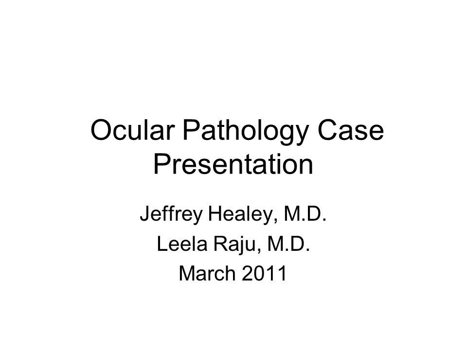 Ocular Pathology Case Presentation Jeffrey Healey, M.D. Leela Raju, M.D. March 2011
