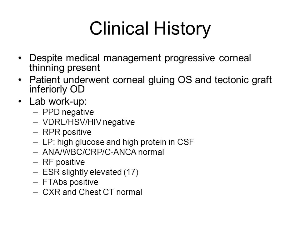 Clinical History Despite medical management progressive corneal thinning present Patient underwent corneal gluing OS and tectonic graft inferiorly OD Lab work-up: –PPD negative –VDRL/HSV/HIV negative –RPR positive –LP: high glucose and high protein in CSF –ANA/WBC/CRP/C-ANCA normal –RF positive –ESR slightly elevated (17) –FTAbs positive –CXR and Chest CT normal