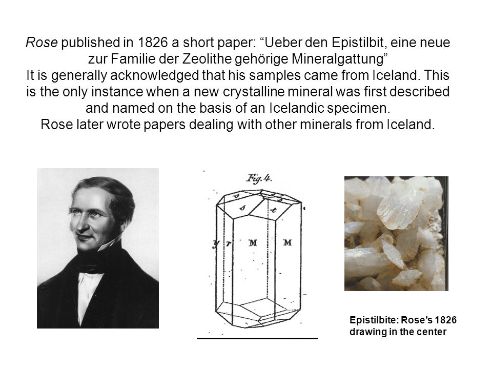 Rose published in 1826 a short paper: Ueber den Epistilbit, eine neue zur Familie der Zeolithe gehörige Mineralgattung It is generally acknowledged that his samples came from Iceland.