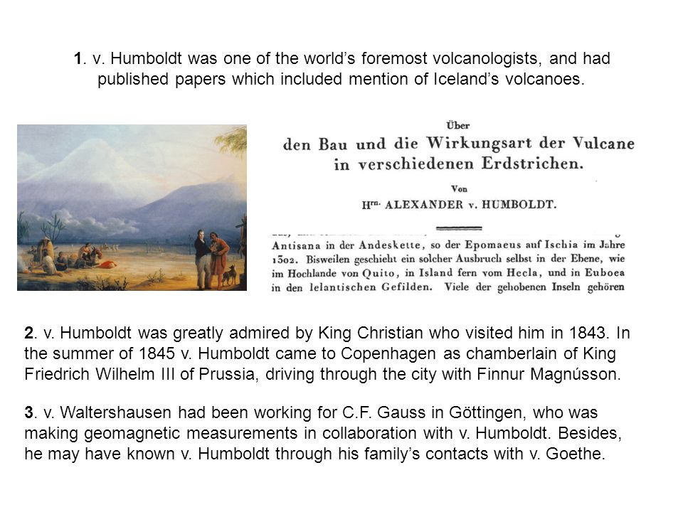 1. v. Humboldt was one of the world's foremost volcanologists, and had published papers which included mention of Iceland's volcanoes. 2. v. Humboldt