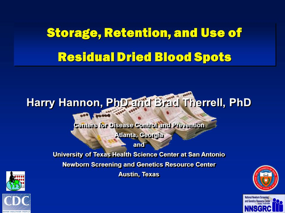 Storage, Retention, and Use of Residual Dried Blood Spots Storage, Retention, and Use of Residual Dried Blood Spots Harry Hannon, PhD and Brad Therrell, PhD Centers for Disease Control and Prevention Atlanta, Georgia and University of Texas Health Science Center at San Antonio Newborn Screening and Genetics Resource Center Austin, Texas Harry Hannon, PhD and Brad Therrell, PhD Centers for Disease Control and Prevention Atlanta, Georgia and University of Texas Health Science Center at San Antonio Newborn Screening and Genetics Resource Center Austin, Texas