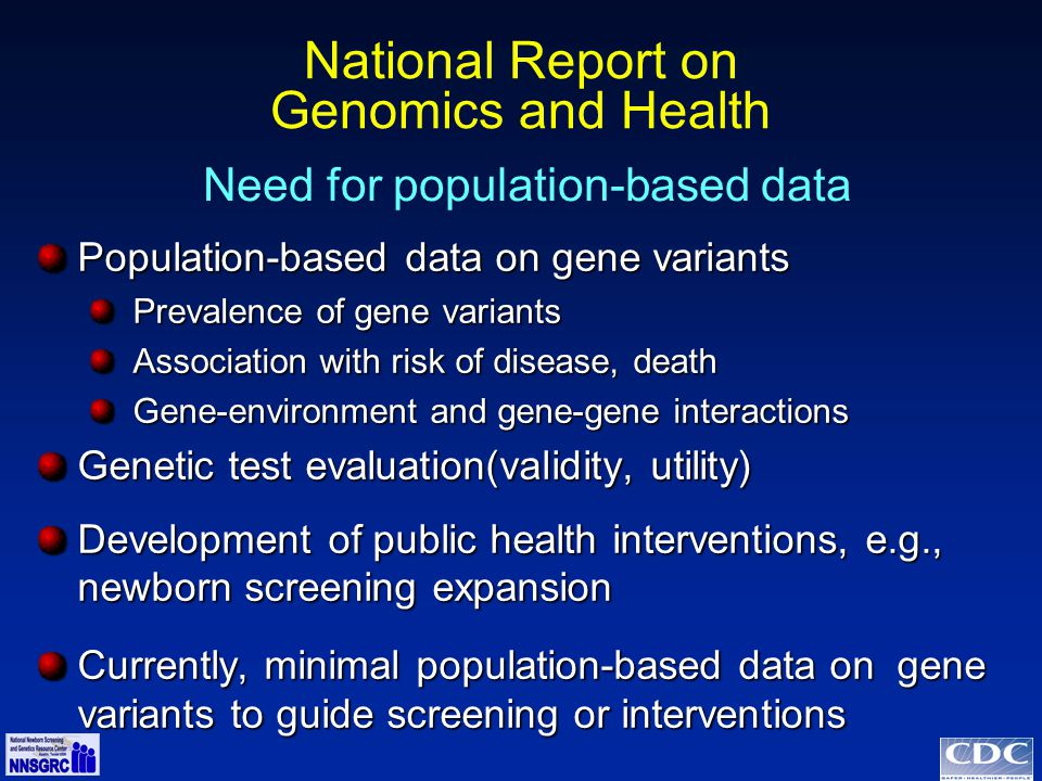 National Report on Genomics and Health Population-based data on gene variants Prevalence of gene variants Prevalence of gene variants Association with risk of disease, death Association with risk of disease, death Gene-environment and gene-gene interactions Gene-environment and gene-gene interactions Genetic test evaluation(validity, utility) Development of public health interventions, e.g., newborn screening expansion Currently, minimal population-based data on gene variants to guide screening or interventions Need for population-based data