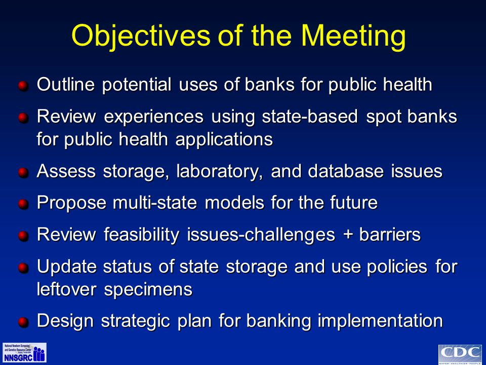 Objectives of the Meeting Outline potential uses of banks for public health Review experiences using state-based spot banks for public health applications Assess storage, laboratory, and database issues Propose multi-state models for the future Review feasibility issues-challenges + barriers Update status of state storage and use policies for leftover specimens Design strategic plan for banking implementation