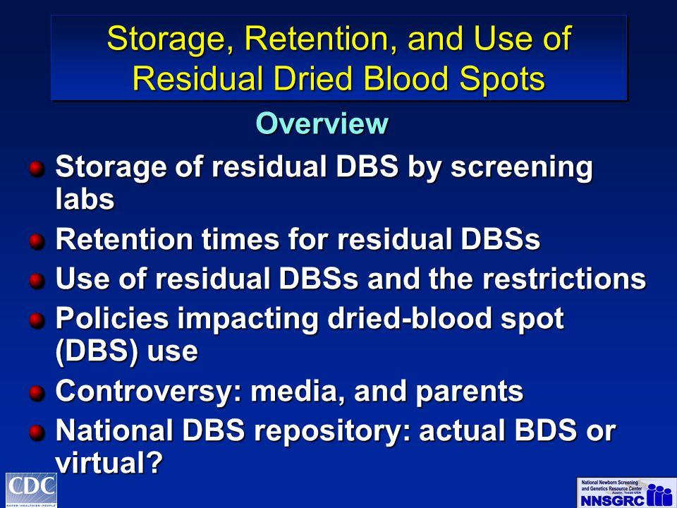 Storage of residual DBS by screening labs Retention times for residual DBSs Use of residual DBSs and the restrictions Policies impacting dried-blood spot (DBS) use Controversy: media, and parents National DBS repository: actual BDS or virtual.