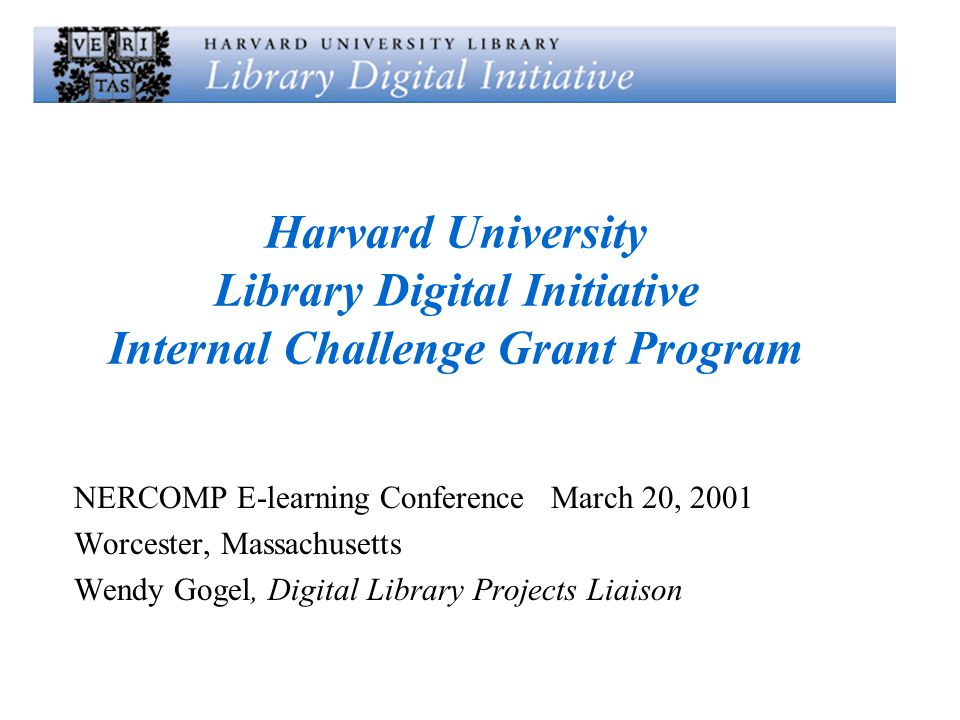Harvard University Library Digital Initiative Internal Challenge Grant Program NERCOMP E-learning Conference March 20, 2001 Worcester, Massachusetts Wendy Gogel, Digital Library Projects Liaison