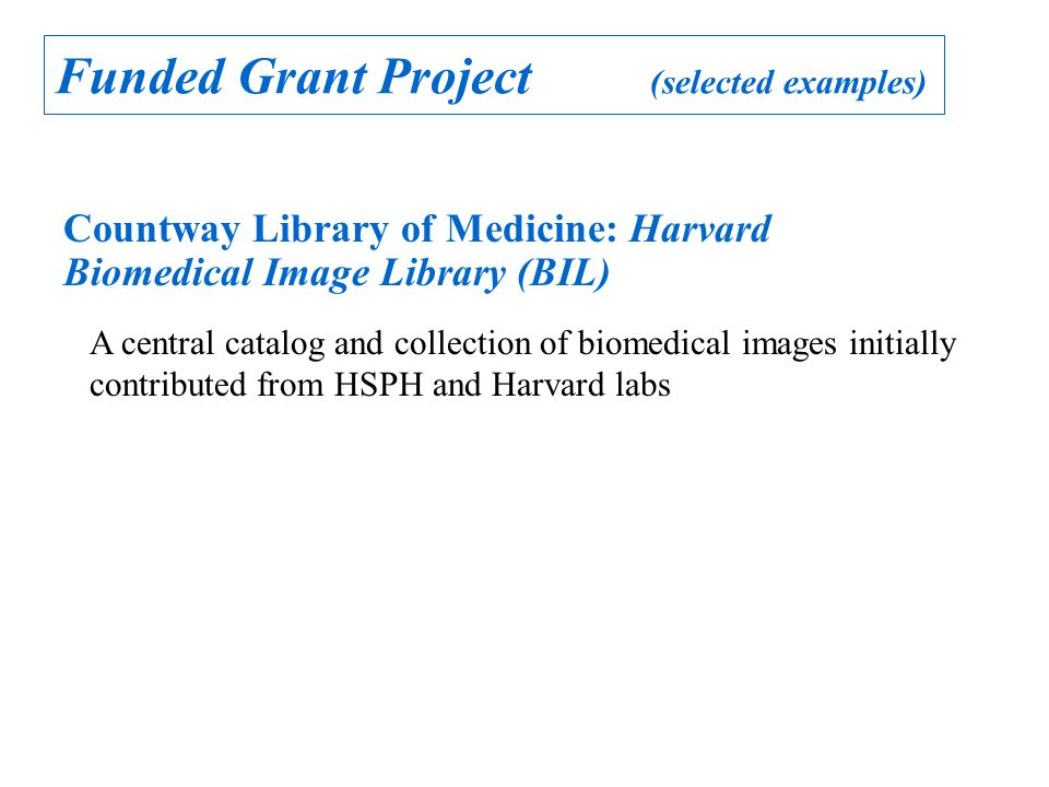 Funded Grant Project (selected examples) Countway Library of Medicine: Harvard Biomedical Image Library (BIL) A central catalog and collection of biomedical images initially contributed from HSPH and Harvard labs