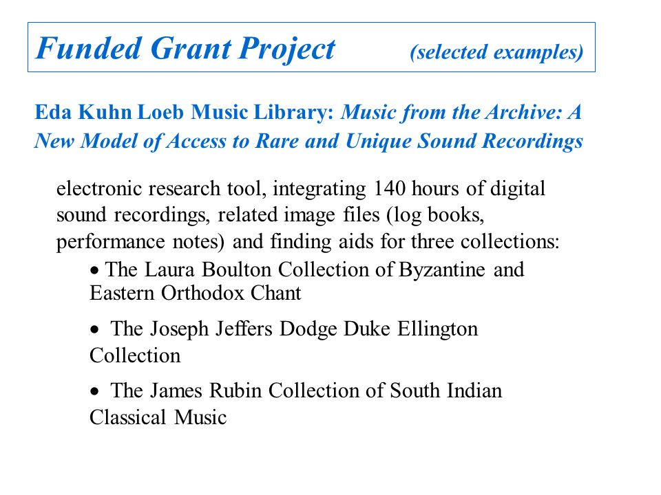 Funded Grant Project (selected examples) Eda Kuhn Loeb Music Library: Music from the Archive: A New Model of Access to Rare and Unique Sound Recordings electronic research tool, integrating 140 hours of digital sound recordings, related image files (log books, performance notes) and finding aids for three collections:  The Laura Boulton Collection of Byzantine and Eastern Orthodox Chant  The Joseph Jeffers Dodge Duke Ellington Collection  The James Rubin Collection of South Indian Classical Music