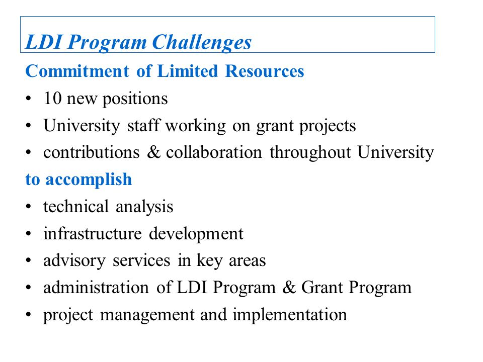 LDI Program Challenges Commitment of Limited Resources 10 new positions University staff working on grant projects contributions & collaboration throughout University to accomplish technical analysis infrastructure development advisory services in key areas administration of LDI Program & Grant Program project management and implementation