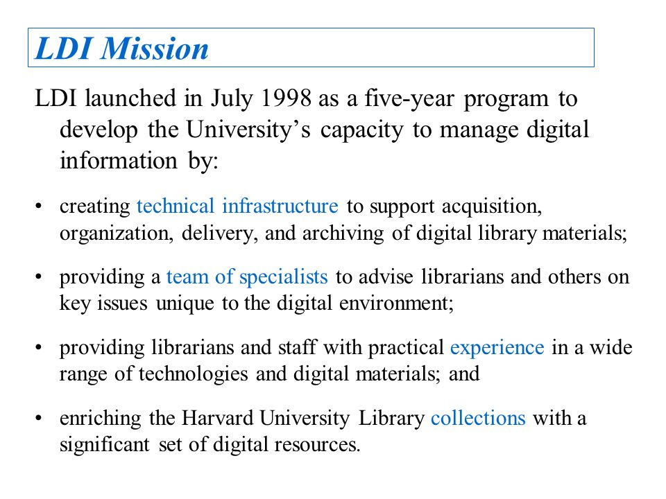 LDI Mission LDI launched in July 1998 as a five-year program to develop the University's capacity to manage digital information by: creating technical infrastructure to support acquisition, organization, delivery, and archiving of digital library materials; providing a team of specialists to advise librarians and others on key issues unique to the digital environment; providing librarians and staff with practical experience in a wide range of technologies and digital materials; and enriching the Harvard University Library collections with a significant set of digital resources.