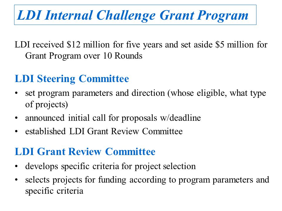 LDI received $12 million for five years and set aside $5 million for Grant Program over 10 Rounds LDI Steering Committee set program parameters and direction (whose eligible, what type of projects) announced initial call for proposals w/deadline established LDI Grant Review Committee LDI Grant Review Committee develops specific criteria for project selection selects projects for funding according to program parameters and specific criteria LDI Internal Challenge Grant Program
