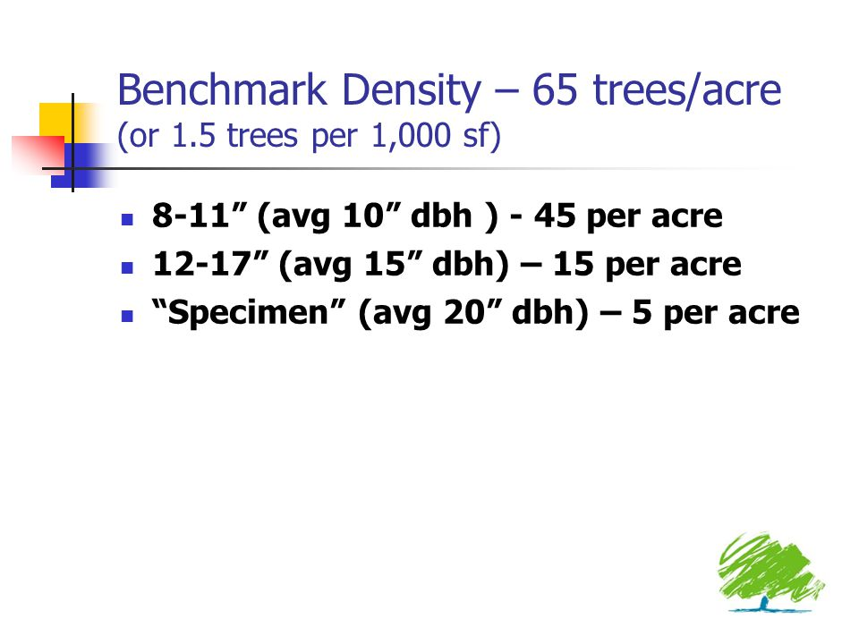 Benchmark Density – 65 trees/acre (or 1.5 trees per 1,000 sf) 8-11 (avg 10 dbh ) - 45 per acre 12-17 (avg 15 dbh) – 15 per acre Specimen (avg 20 dbh) – 5 per acre