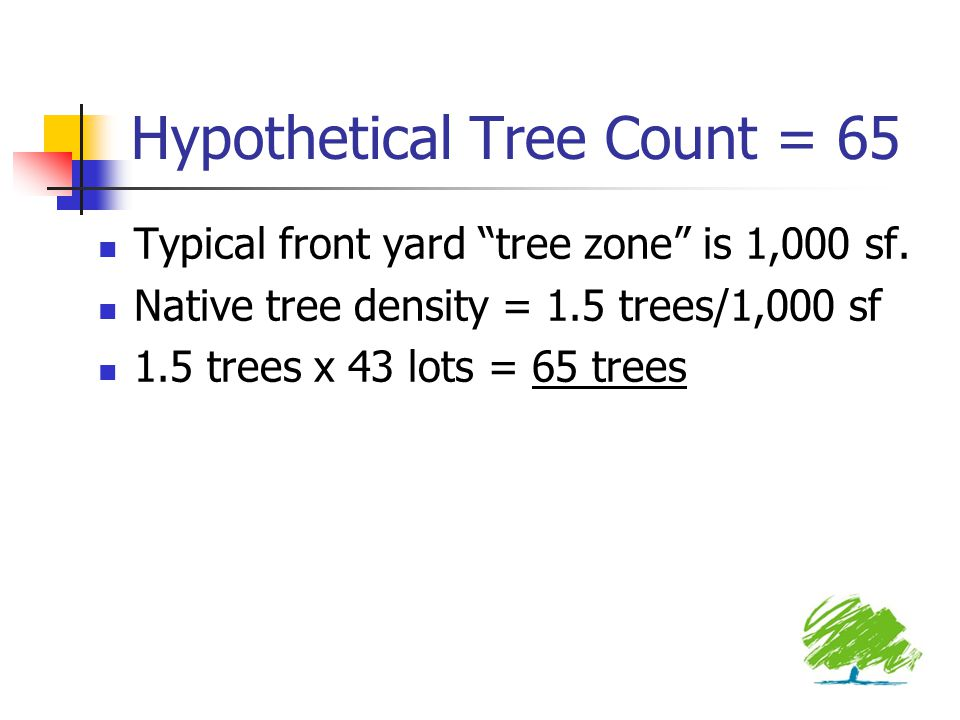 """Hypothetical Tree Count = 65 Typical front yard """"tree zone"""" is 1,000 sf. Native tree density = 1.5 trees/1,000 sf 1.5 trees x 43 lots = 65 trees"""