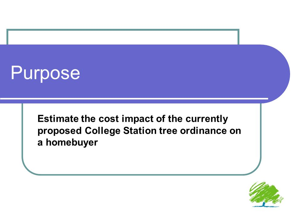 Purpose Estimate the cost impact of the currently proposed College Station tree ordinance on a homebuyer