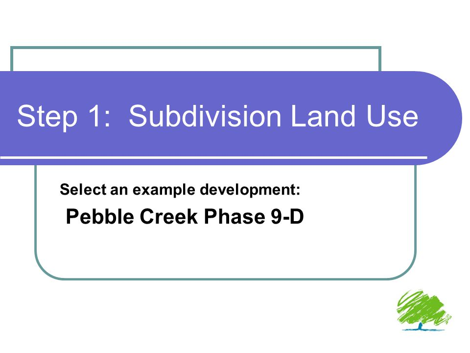 Step 1: Subdivision Land Use Select an example development: Pebble Creek Phase 9-D