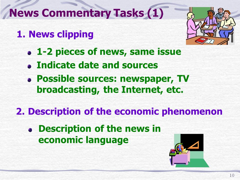 10 1.News clipping News Commentary Tasks (1) 1-2 pieces of news, same issue Indicate date and sources Possible sources: newspaper, TV broadcasting, the Internet, etc.