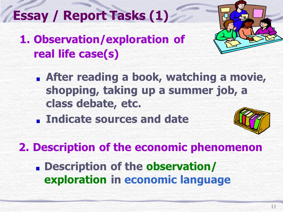 11 Essay / Report Tasks (1) 1.Observation/exploration of real life case(s) After reading a book, watching a movie, shopping, taking up a summer job, a class debate, etc.