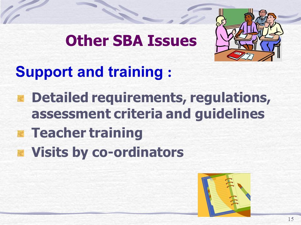 15 Other SBA Issues Detailed requirements, regulations, assessment criteria and guidelines Teacher training Visits by co-ordinators Support and training :