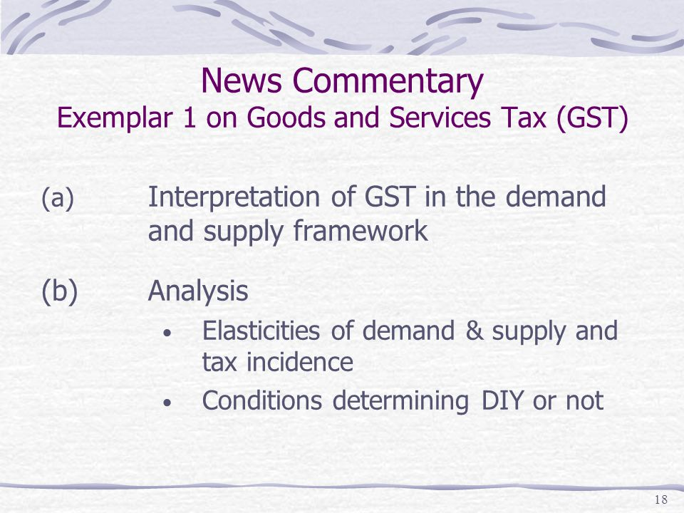 18 News Commentary Exemplar 1 on Goods and Services Tax (GST) (a) Interpretation of GST in the demand and supply framework (b)Analysis Elasticities of demand & supply and tax incidence Conditions determining DIY or not