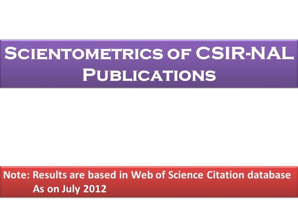 Scientometrics of CSIR-NAL Publications Note: Results are based in Web of Science Citation database As on July 2012 Note: Results are based in Web of Science Citation database As on July 2012