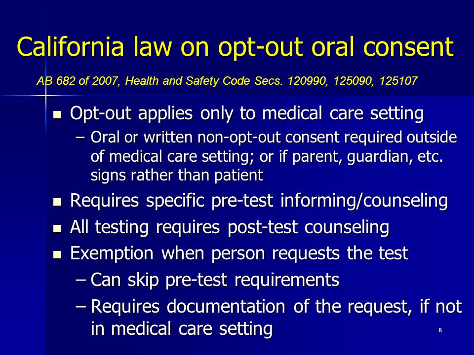 California law on opt-out oral consent Opt-out applies only to medical care setting Opt-out applies only to medical care setting –Oral or written non-opt-out consent required outside of medical care setting; or if parent, guardian, etc.