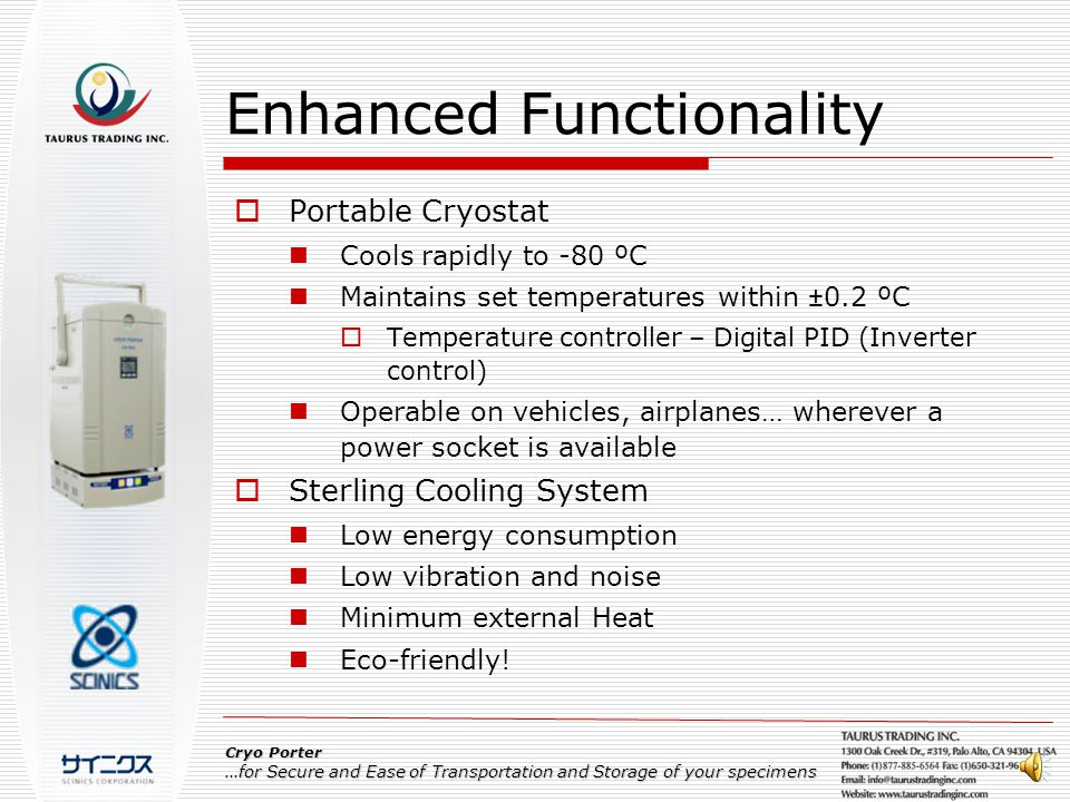 Enhanced Functionality  Portable Cryostat Cools rapidly to -80 ºC Maintains set temperatures within ±0.2 ºC  Temperature controller – Digital PID (Inverter control) Operable on vehicles, airplanes… wherever a power socket is available  Sterling Cooling System Low energy consumption Low vibration and noise Minimum external Heat Eco-friendly.