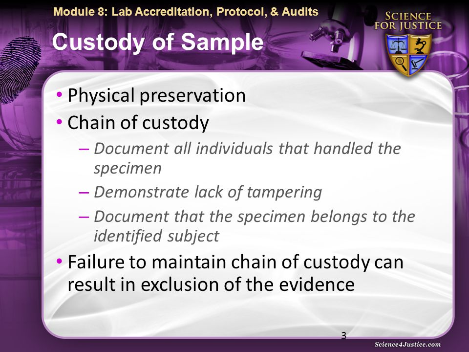 Module 8: Lab Accreditation, Protocol, & Audits Custody of Sample Physical preservation Chain of custody – Document all individuals that handled the specimen – Demonstrate lack of tampering – Document that the specimen belongs to the identified subject Failure to maintain chain of custody can result in exclusion of the evidence 3