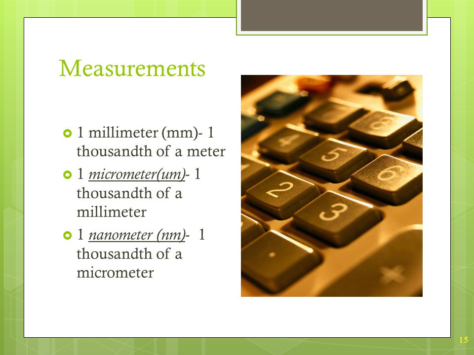 15 Measurements  1 millimeter (mm)- 1 thousandth of a meter  1 micrometer(um) - 1 thousandth of a millimeter  1 nanometer (nm) - 1 thousandth of a