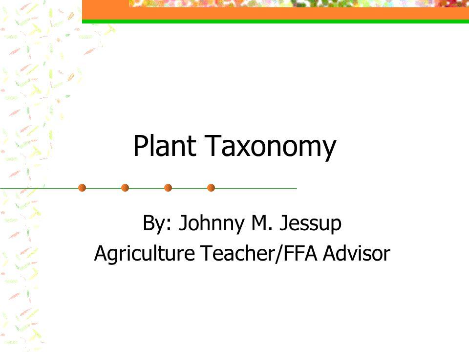 Plant Taxonomy By: Johnny M. Jessup Agriculture Teacher/FFA Advisor