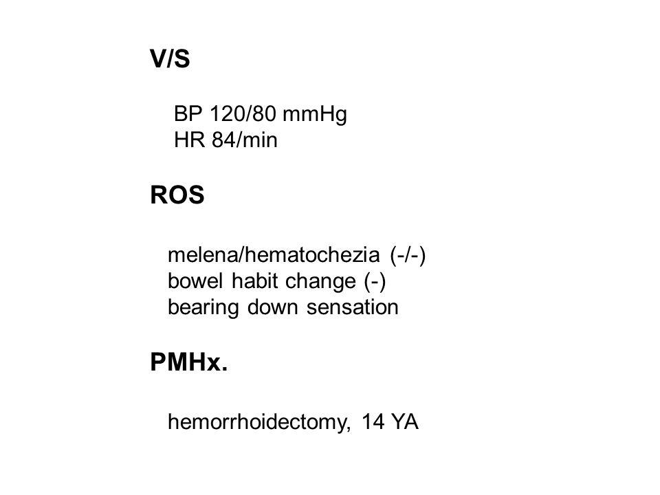 V/S BP 120/80 mmHg HR 84/min ROS melena/hematochezia (-/-) bowel habit change (-) bearing down sensation PMHx. hemorrhoidectomy, 14 YA