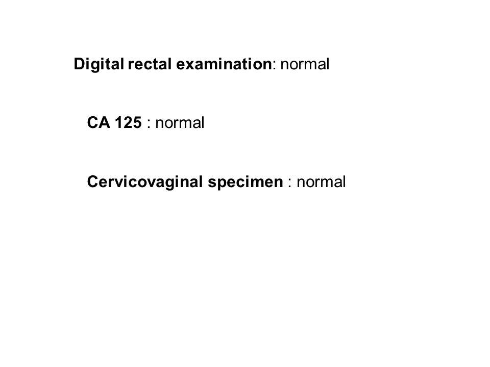 Digital rectal examination: normal CA 125 : normal Cervicovaginal specimen : normal