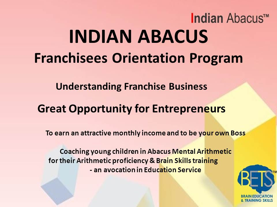 INDIAN ABACUS Franchisees Orientation Program Understanding Franchise Business Great Opportunity for Entrepreneurs To earn an attractive monthly incom