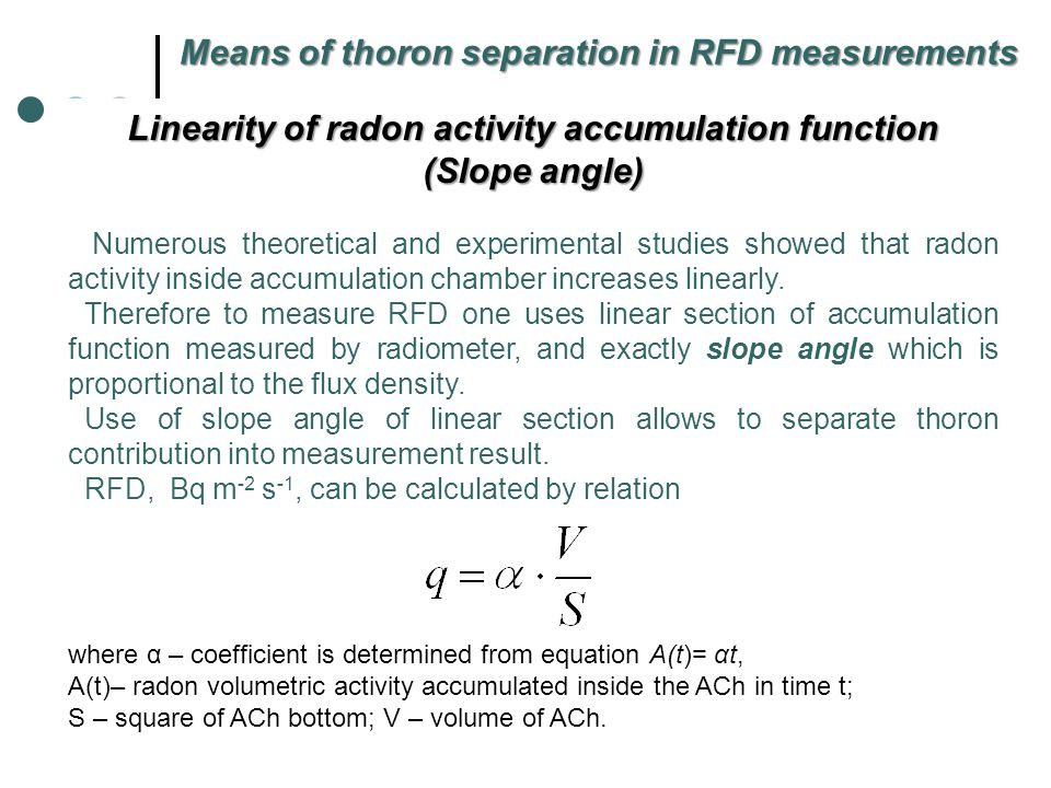 Means for simultaneous measurements of Rn and Tn flux densities For discrimination of Rn from Tn: 1.alpha- and gamma-spectrometry and appropriate algorithms of spectra processing; 2.measurement of sum device signal before and after thoron separation, in combination with different means of thoron separation (Zahorowski and Whittlestone, 1996; Whittlestone et al., 1998; Schery et al, 1989; Lehmann, 2000, 2004); 3.analysis of futures of radon isotope and their decay products accumulation inside accumulation chamber (Saegusa, 1996; Hosoda et al, 2007; Yakovleva and Vukolov, 2010; Ujic et al., 2008).