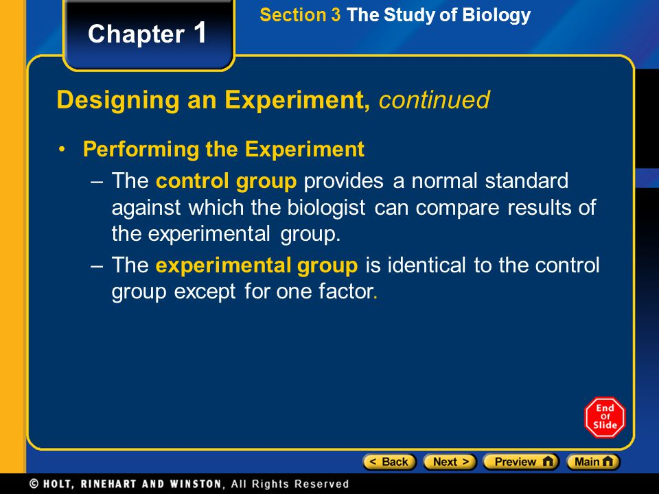 Chapter 1 Designing an Experiment, continued Performing the Experiment –The control group provides a normal standard against which the biologist can c
