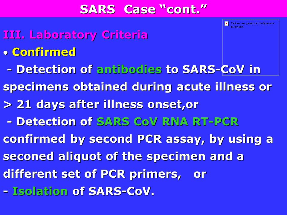 III. Laboratory Criteria  Confirmed - Detection of antibodies to SARS-CoV in specimens obtained during acute illness or > 21 days after illness onset
