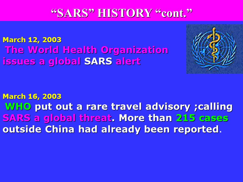 March 12, 2003 The World Health Organization issues a global SARS alert March 16, 2003 WHO put out a rare travel advisory ;calling SARS a global threat.