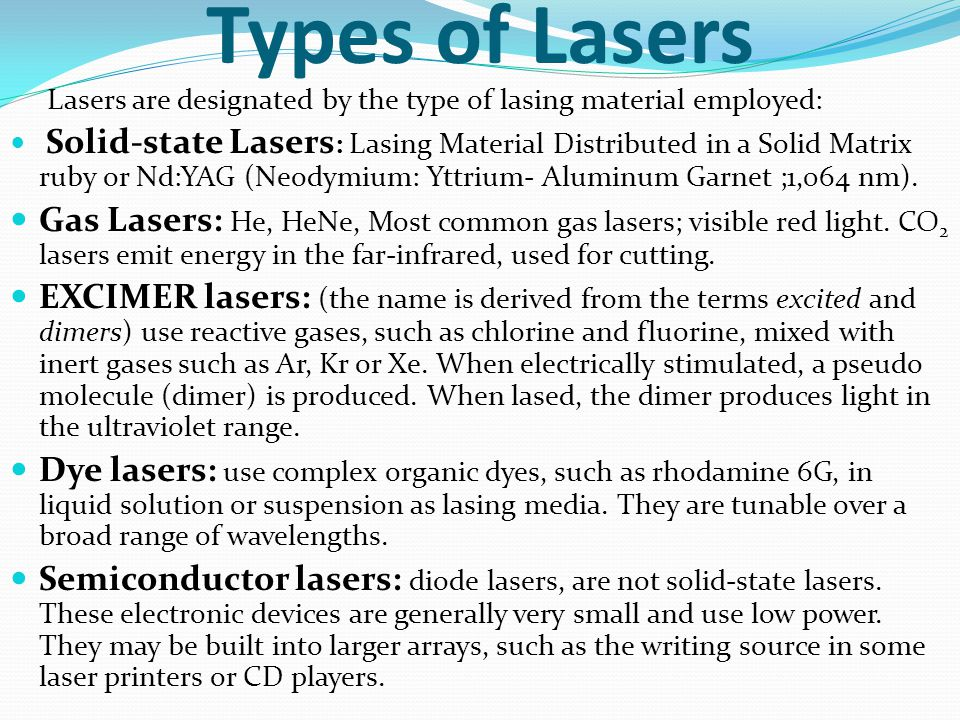 Types of Lasers Lasers are designated by the type of lasing material employed: Solid-state Lasers : Lasing Material Distributed in a Solid Matrix ruby or Nd:YAG (Neodymium: Yttrium- Aluminum Garnet ;1,064 nm).