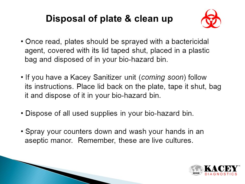 Disposal of plate & clean up Once read, plates should be sprayed with a bactericidal agent, covered with its lid taped shut, placed in a plastic bag and disposed of in your bio-hazard bin.