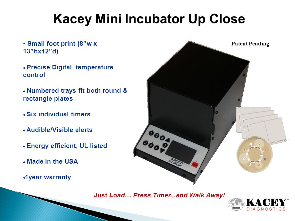 Kacey Mini Incubator Up Close Small foot print (8 w x 13 hx12 d)  Precise Digital temperature control  Numbered trays fit both round & rectangle plates  Six individual timers  Audible/Visible alerts  Energy efficient, UL listed  Made in the USA  1year warranty Just Load… Press Timer...and Walk Away.