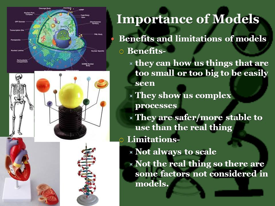 Importance of Models Benefits and limitations of models Benefits and limitations of models  Benefits-  they can how us things that are too small or too big to be easily seen  They show us complex processes  They are safer/more stable to use than the real thing  Limitations-  Not always to scale  Not the real thing so there are some factors not considered in models.