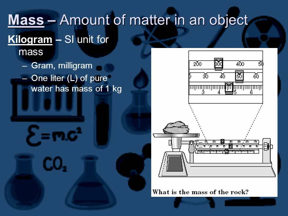 Mass – Amount of matter in an object Kilogram – SI unit for mass –Gram, milligram –One liter (L) of pure water has mass of 1 kg