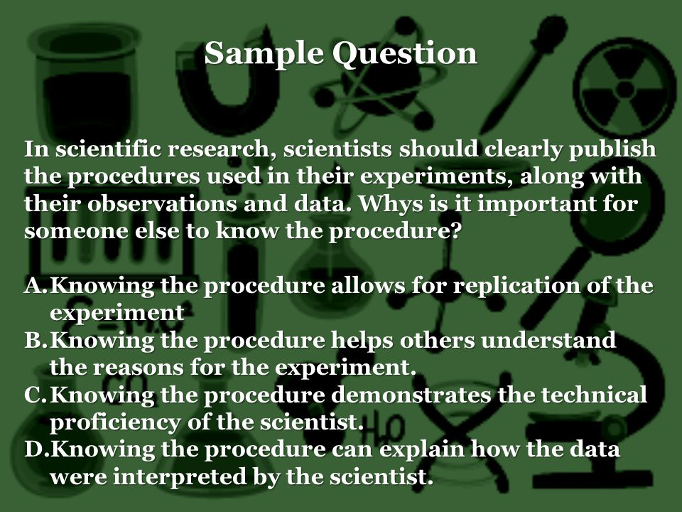 Sample Question In scientific research, scientists should clearly publish the procedures used in their experiments, along with their observations and data.
