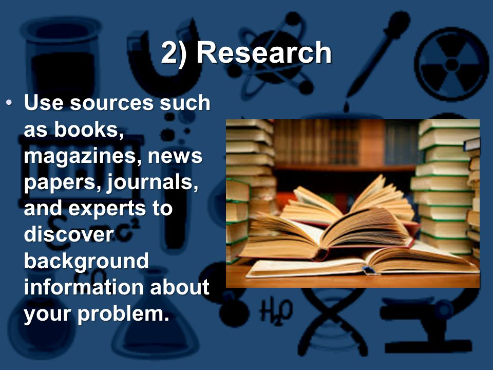2) Research Use sources such as books, magazines, news papers, journals, and experts to discover background information about your problem.Use sources such as books, magazines, news papers, journals, and experts to discover background information about your problem.