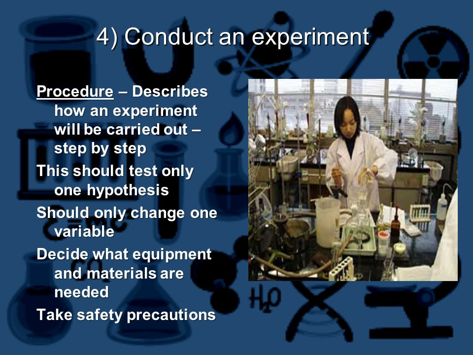 4) Conduct an experiment Procedure – Describes how an experiment will be carried out – step by step This should test only one hypothesis Should only change one variable Decide what equipment and materials are needed Take safety precautions