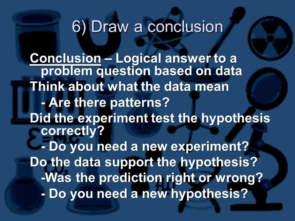 6) Draw a conclusion Conclusion – Logical answer to a problem question based on data Think about what the data mean - Are there patterns.