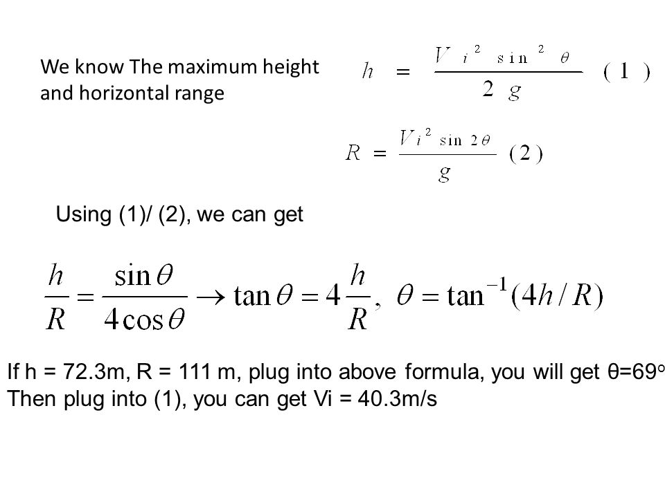 We know The maximum height and horizontal range Using (1)/ (2), we can get If h = 72.3m, R = 111 m, plug into above formula, you will get θ=69 o Then plug into (1), you can get Vi = 40.3m/s