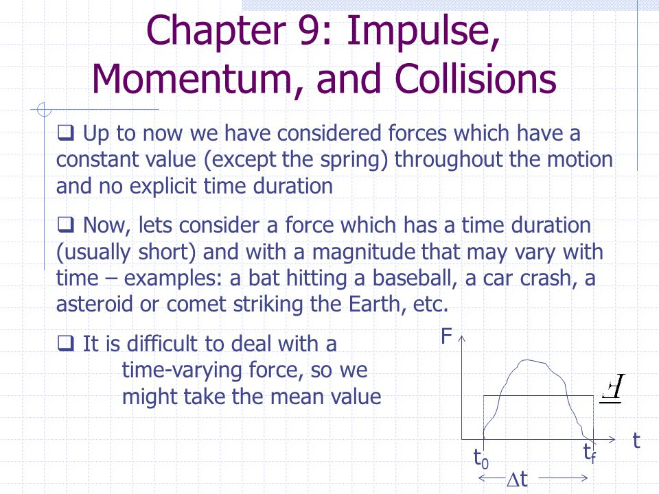 Chapter 9: Impulse, Momentum, and Collisions  Up to now we have considered forces which have a constant value (except the spring) throughout the motion and no explicit time duration  Now, lets consider a force which has a time duration (usually short) and with a magnitude that may vary with time – examples: a bat hitting a baseball, a car crash, a asteroid or comet striking the Earth, etc.