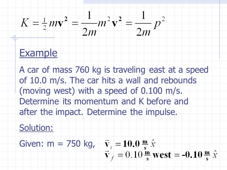 Example A car of mass 760 kg is traveling east at a speed of 10.0 m/s.
