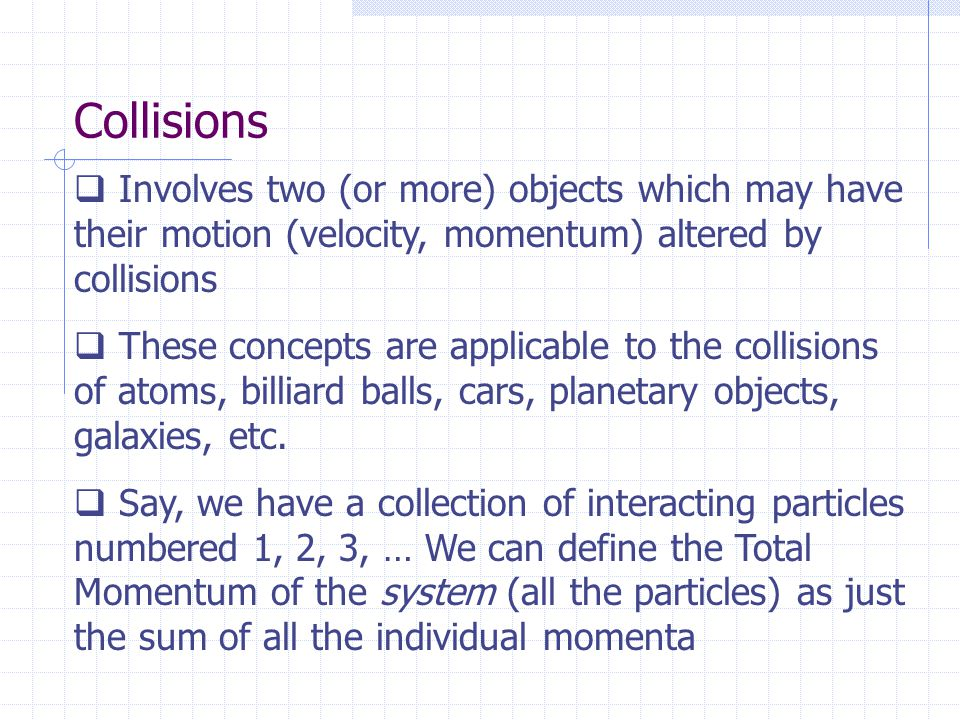 Collisions  Involves two (or more) objects which may have their motion (velocity, momentum) altered by collisions  These concepts are applicable to