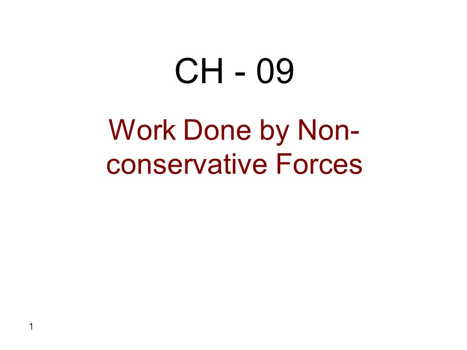 1 Work Done by Non- conservative Forces CH - 09