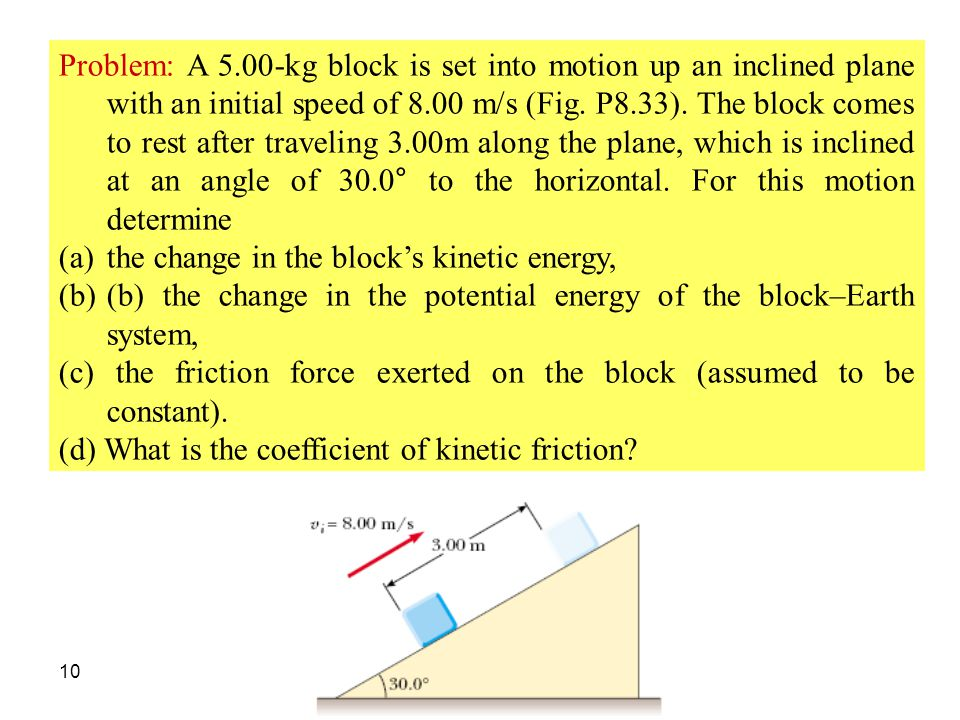 10 Problem: A 5.00-kg block is set into motion up an inclined plane with an initial speed of 8.00 m/s (Fig. P8.33). The block comes to rest after trav